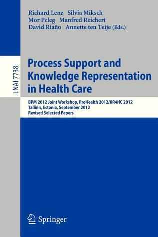 Process Support and Knowledge Representation in Health Care: Bpm 2012 Joint Workshop, Prohealth 2012/Kr4hc 2012, Tallinn, Estonia, September 3, 2012, Revised Selected Papers Richard Lenz