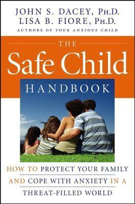 The Safe Child Handbook: How to Protect Your Family and Cope with Anxiety in a Threat-Filled World  by  John S Dacey