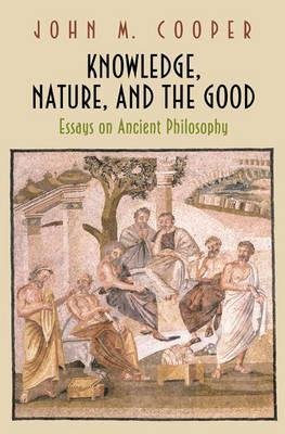 Knowledge, Nature, And The Good: Essays On Ancient Philosophy John M. Cooper