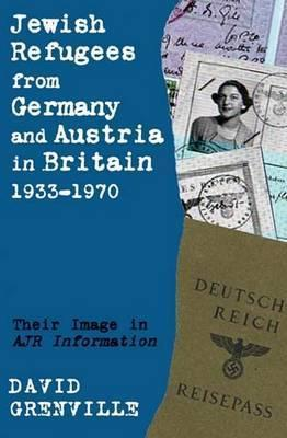 Jewish Refugees from Germany and Austria in Britain, 1933-1970: Their Image in Ajr Information  by  Anthony Grenville