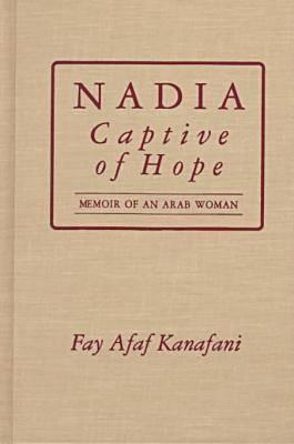 Nadia, Captive of Hope: Memoir of an Arab Woman: Memoir of an Arab Woman Fay Afaf Kanafani
