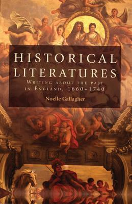Historical Literatures: Writing About the Past in England, 1660-1740  by  Noelle Gallagher