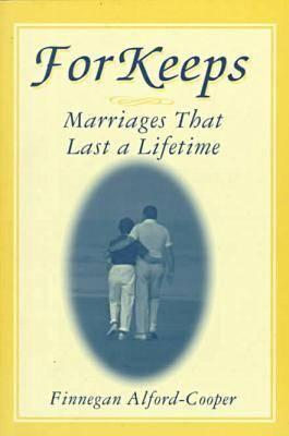 For Keeps: Marriages That Last a Lifetime: Marriages That Last a Lifetime Finnegan Alford-Cooper