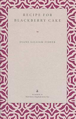 Recipe for Blackberry Cake (Wick Poetry Chapbook Series Two, #6) Diane Gilliam Fisher