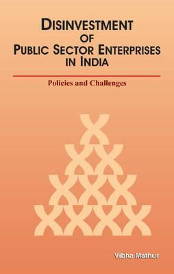 Disinvestment of Public Sector Enterprises in India: Policies and Challenges  by  Vibha Mathur