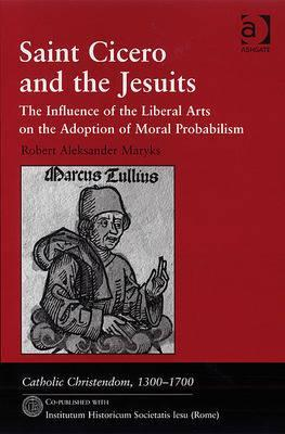 Saint Cicero and the Jesuits: The Influence of the Liberal Arts on the Adoption of Moral Probabilism Robert Aleksander Maryks