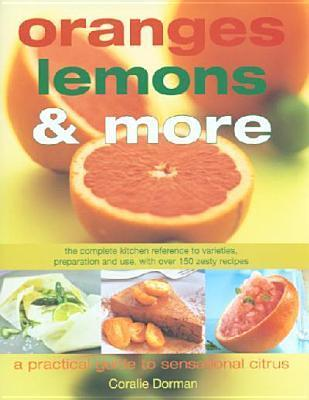 Oranges, Lemons and More: Practical Guide Citrus Cooking: The Complete Kitchen Reference to Varieties, Preparation and Use, with Over 130 Zesty Recipes  by  Coralie Dorman