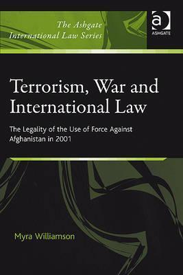 Terrorism, War, and International Law: The Legality of the Use of Force Against Afghanistan in 2001 Myra Williamson