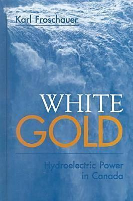 White Gold: Hydroelectric Power In Canada  by  Karl Froschauer