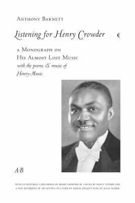 Listening for Henry Crowder: A Monograph on His Almost Lost Music with the Poems and Music of Henry-Music  by  Anthony Barnett