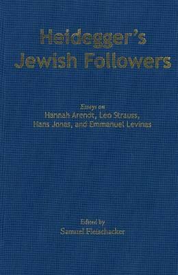 Heideggers Jewish Followers: Essays on Hannah Arendt, Leo Strauss, Hans Jonas, and Emmanuel Levinas Samuel Fleischacker