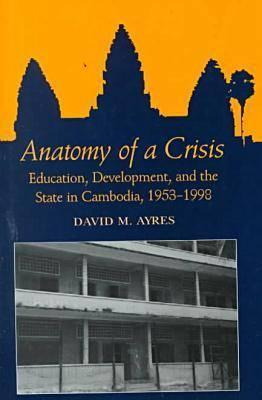 Anatomy of a Crisis: Education, Development, and the State in Cambodia, 1953-1998  by  David M. Ayres