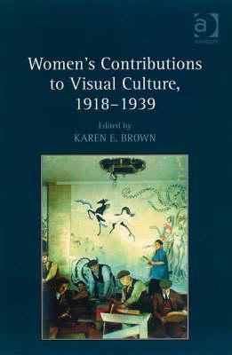 Womens Contributions to Visual Culture, 1918 1939  by  Karen E. Brown