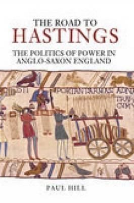The Road to Hastings: The Politics of Power in Anglo-Saxon England Paul Hill