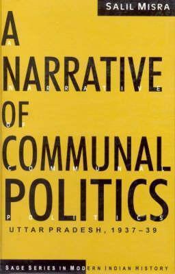 A Narrative of Communal Politics: Uttar Pradesh, 1937-39 (Sage Series in Modern Indian History, Vol. 2) (SAGE Series in Modern Indian History) Salil Misra
