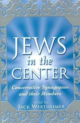 The Jews in the Center: Conservative Synagogues and Their Members Jack Wertheimer