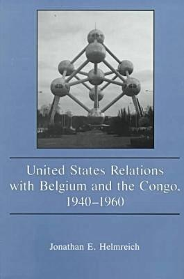 United States Relations With Belgium And The Congo, 1940 1960 Jonathan E. Helmreich