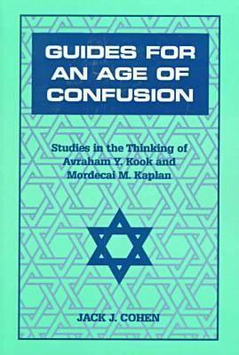 Guides for an Age of Confusion: Studies in the Thinking of Avraham Y. Kook and Mordecai M. Kaplan Jack  Cohen