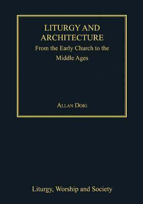 Liturgy and Architecture from the Early Church to the Middle Ages Allan Doig