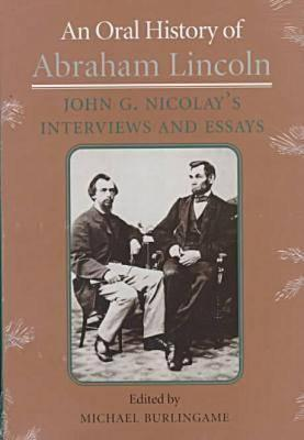 An Oral History of Abraham Lincoln: John G. Nicolays Interviews and Essays  by  Michael Burlingame