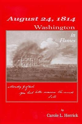 August 24, 1814: Washington in Flames  by  Carole L. Herrick