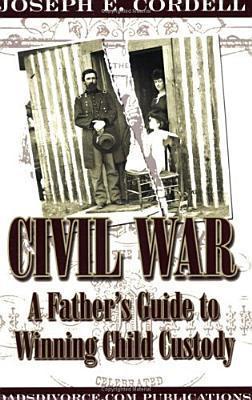 Civil War: A Fathers Guide to Winning Child Custody Joseph E. Cordell