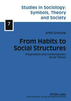 From Habits to Social Structures: Pragmatism and Contemporary Social Theory  by  Antti Gronow