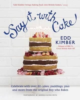Say It with Cake: Over 80 Show Stoppers from the Boy Who Bakes. Edd Kimber  by  Edd Kimber