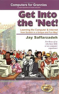 Get Into the Net!: Learning the Computer and Internet from Scratch in a Unique and Fun Way Jay Saffarzadeh
