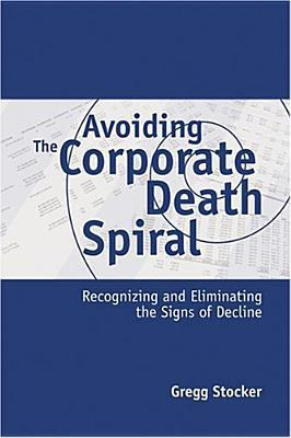 Avoiding the Corporate Death Spiral: Recognizing and Eliminating the Signs of Decline  by  Gregg Stocker