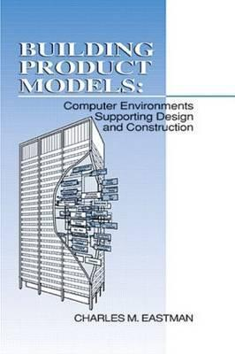 Building Product Models: Computer Environments, Supporting Design and Construction Charles M. Eastman
