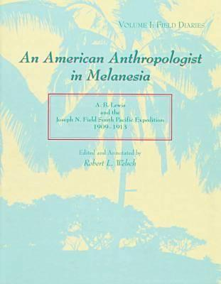 An American Anthropologist in Melanesia: A. B. Lewis and the Joseph N. Field South Pacific Expedition, 1909-1913 : Field Diaries Albert Buell Lewis