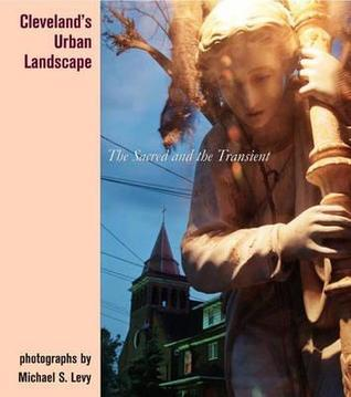 Clevelands Urban Landscape: The Sacred and the Transient Michael S. Levy