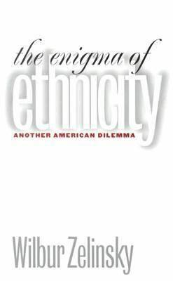 The Enigma of Ethnicity: Another American Dilemma  by  Wilbur Zelinsky