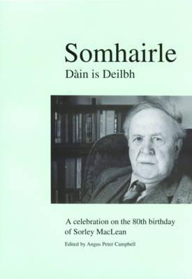 Somhairle: Dàin is Deilbh: A Celebration on the 80th Birthday of Sorley MacLean  by  Angus Peter Campbell