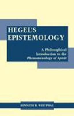 Hegels Epistemology: A Philosophical Introduction to the Phenomenology of Spirit  by  Kenneth R. Westphal