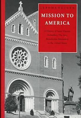 Mission to America: A History of Saint Vincent Archabbey, the First Benedictine Monastery in the United States Jerome Oetgen