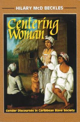 Centering Woman: Gender Discourses In Caribbean Slave Society  by  Hilary Beckles