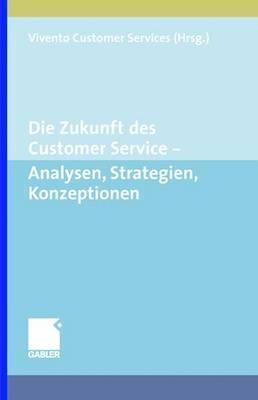 Die Zukunft Des Customer Service: Analysen, Strategien, Konzeptionen Vivento Customer Services Gmbh