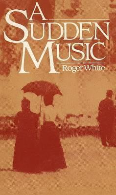 A Sudden Music  by  Roger  White