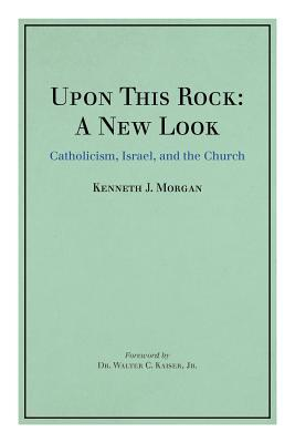 Upon This Rock: A New Look: Catholicism, Israel, and the Church  by  Kenneth J. Morgan