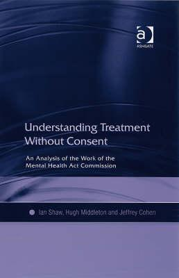 Understanding Treatment Without Consent: An Analysis of the Work of the Mental Health ACT Commission  by  Ian F. Shaw