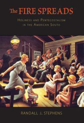 The Fire Spreads: Holiness and Pentecostalism in the American South  by  Randall J. Stephens