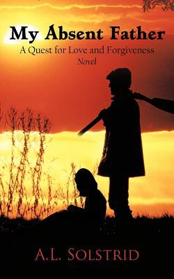 My Absent Father: A Quest for Love and Forgiveness Novel  by  A.L. Solstrid