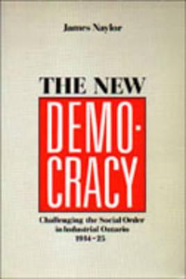 The New Democracy: Challenging the Social Order in Industrial Ontario, 1914-1925 James Naylor