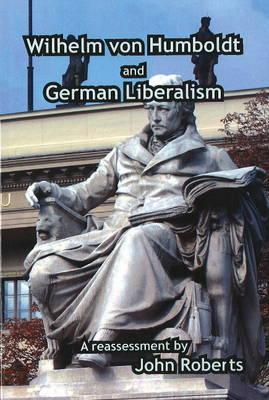 German Liberalism And Wilhelm Von Humboldt: A Reassessment John Roberts