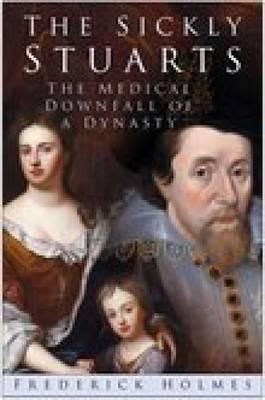 The Sickly Stuarts: The Medical Downfall Of A Dynasty  by  Frederick Holmes