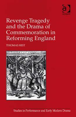 Revenge Tragedy and the Drama of Commemoration in Reforming England Thomas Rist