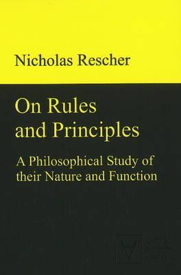 On Rules and Principles: A Philosophical Study of Their Nature and Function  by  Nicholas Rescher