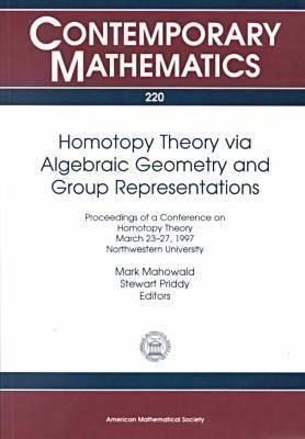 Homotopy Theory Via Algebraic Geometry and Group Representations: Proceedings of a Conference on Homotopy Theory, March 23-27, 1997, Northwestern University  by  M.E. Mahowald